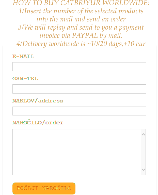 HOW TO BUY CATBRIYUR WORLDWIDE: 1/Insert the number of the selected products into the mail and send an order 3/We will replay and send to you a payment invoice via PAYPAL by mail. 4/Delivery worldwide is ~10/20 days,+10 eur